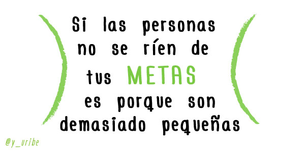 Si las personas no se ríen de tus METAS, es por que son demasiado pequeñas - Yago Uribe